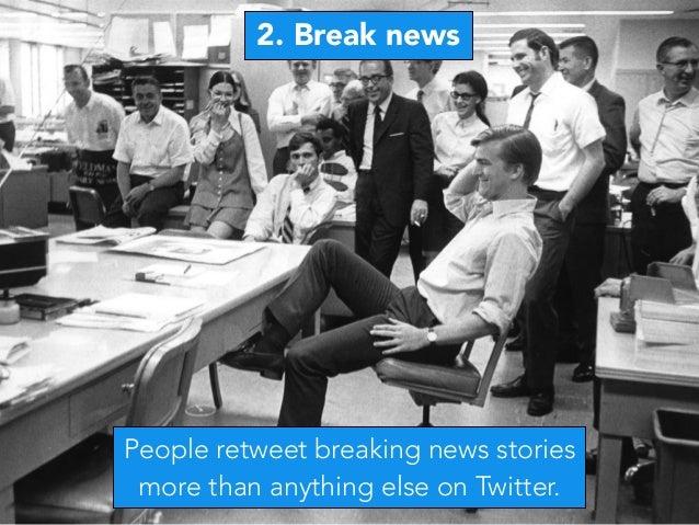 2. Break news People retweet breaking news stories more than anything else on Twitter.