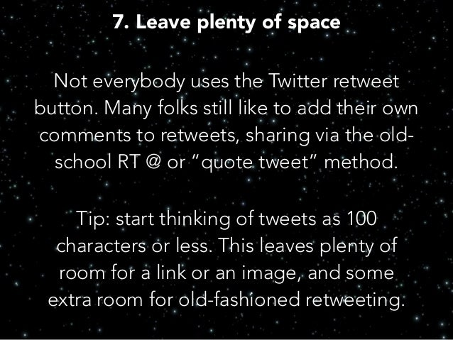 7. Leave plenty of space Not everybody uses the Twitter retweet button. Many folks still like to add their own comments to...