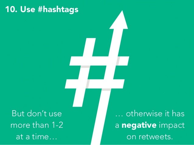 10. Use #hashtags … otherwise it has a negative impact on retweets. But don't use more than 1-2 at a time…