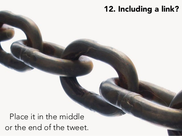 12. Including a link? Place it in the middle or the end of the tweet.
