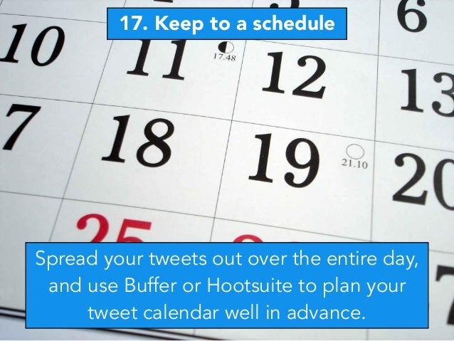 17. Keep to a schedule Spread your tweets out over the entire day, and use Buffer or Hootsuite to plan your tweet calendar...