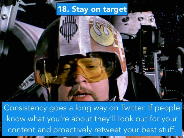 18. Stay on target Consistency goes a long way on Twitter. If people know what you're about they'll look out for your cont...