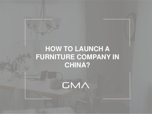 HOW TO LAUNCH A FURNITURE COMPANY IN CHINA?