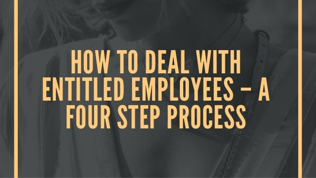 HOW TO DEAL WITH ENTITLED EMPLOYEES – A FOUR STEP PROCESS