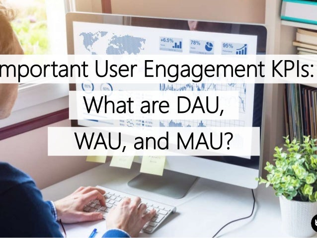 mportant User Engagement KPIs: What are DAU, WAU, and MAU?