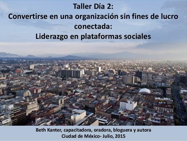 Taller Día 2: Convertirse en una organización sin fines de lucro conectada: Liderazgo en plataformas sociales Beth Kanter,...