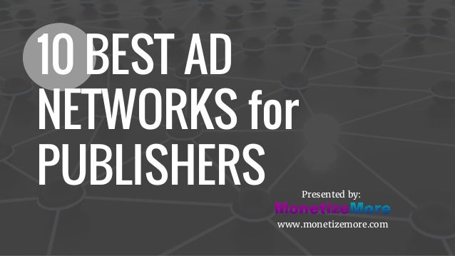 10 BEST AD NETWORKS for PUBLISHERS Presented by: www.monetizemore.com