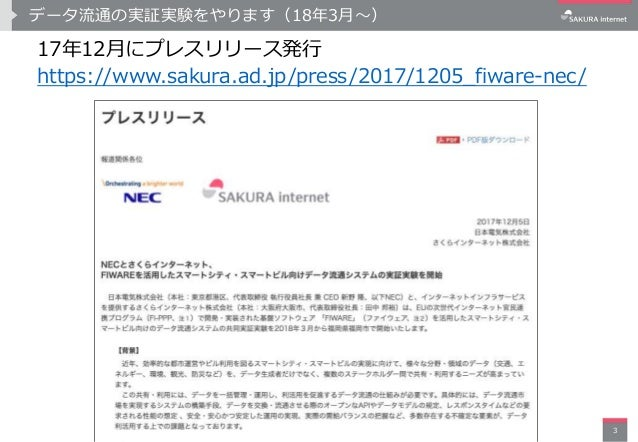 データ流通の実証実験をやります(18年3月〜) 17年12月にプレスリリース発行 https://www.sakura.ad.jp/press/2017/1205_fiware-nec/ 3