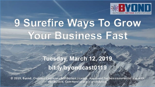 1 9 Surefire Ways To Grow Your Business Fast Tuesday, March 12, 2019 bit.ly/byondcast0119 © 2019, Byond, Creative Commons ...