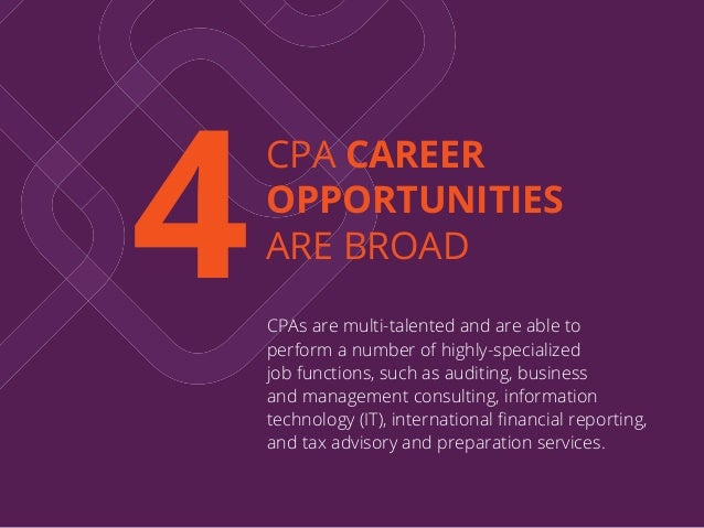 4 CPA CAREER OPPORTUNITIES ARE BROAD CPAs are multi-talented and are able to perform a number of highly-specialized job fu...