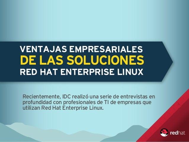 VENTAJAS EMPRESARIALES DE LAS SOLUCIONES RED HAT ENTERPRISE LINUX Recientemente, IDC realizó una serie de entrevistas en p...