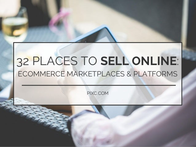eCommerce tips    www.pixc.com 32 PLACES TO SELL ONLINE: ECOMMERCE MARKETPLACES & PLATFORMS PIXC.COM
