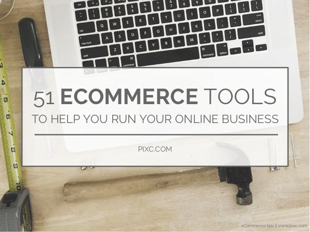 eCommerce tips || www.pixc.com 51 ECOMMERCE TOOLS TO HELP YOU RUN YOUR ONLINE BUSINESS PIXC.COM