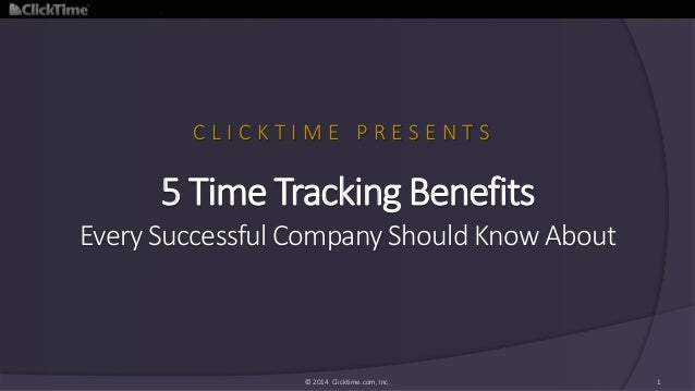 5 Time Tracking Benefits Every Successful Company Should Know About © 2014 Clicktime.com, Inc. 1 C L I C K T I M E P R E S...