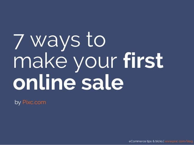 eCommerce tips & tricks | www.pixc.com/blog 7 ways to make your first online sale by Pixc.com