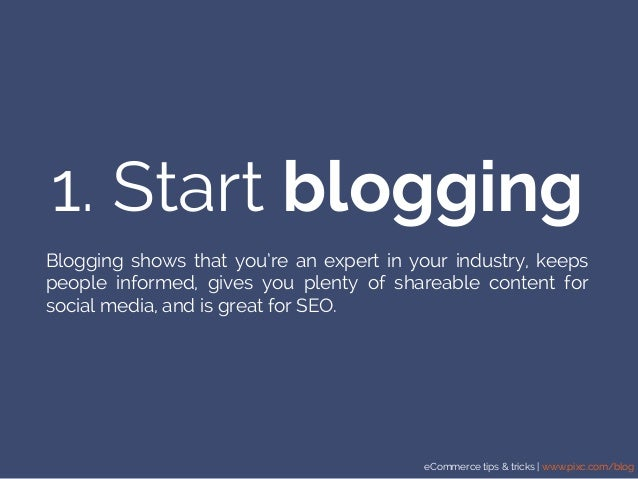 eCommerce tips & tricks | www.pixc.com/blog 1. Start blogging Blogging shows that you're an expert in your industry, keeps...