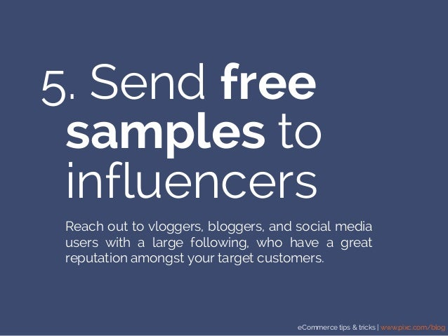 eCommerce tips & tricks | www.pixc.com/blog 5. Send free Reach out to vloggers, bloggers, and social media users with a la...
