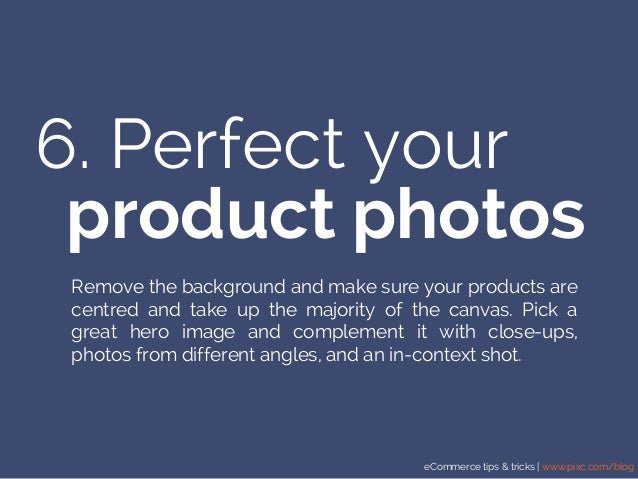 eCommerce tips & tricks | www.pixc.com/blog 6. Perfect your product photos Remove the background and make sure your produc...