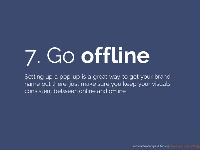 eCommerce tips & tricks | www.pixc.com/blog 7. Go offline Setting up a pop-up is a great way to get your brand name out th...