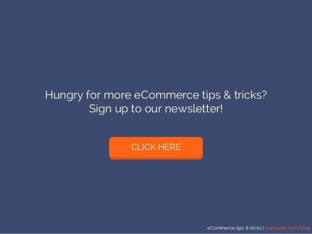 eCommerce tips & tricks | www.pixc.com/blog Hungry for more eCommerce tips & tricks? Sign up to our newsletter! CLICK HERE