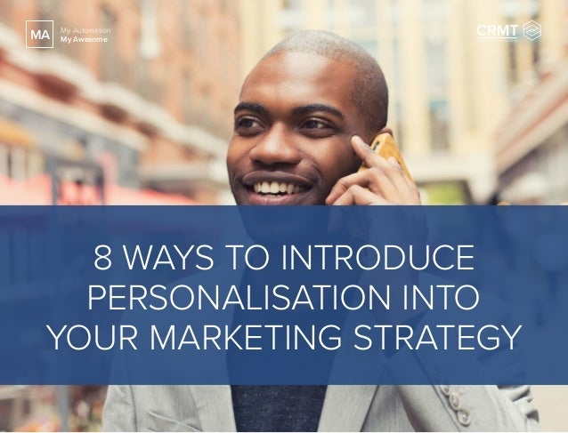 8 WAYS TO INTRODUCE PERSONALISATION INTO YOUR MARKETING STRATEGY MA My Automation My Awesome