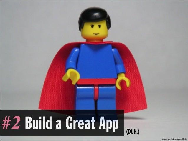 #2 Build a Great App   (DUH.)                                Image credit: Dunechaser (Flickr)