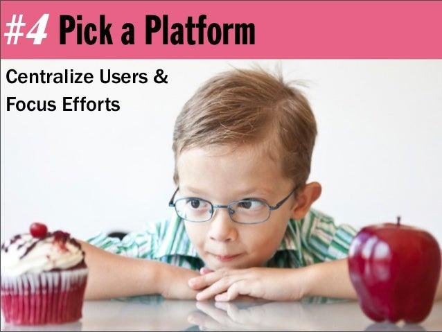 #4 Pick a PlatformCentralize Users &Focus Efforts