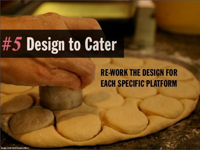 #5 Design to Cater                                       RE-WORK THE DESIGN FOR                                       EACH...