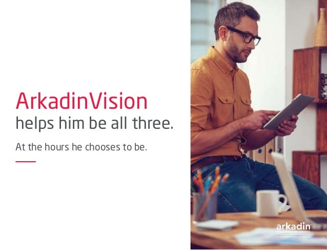 ArkadinVision helps him be all three. At the hours he chooses to be.