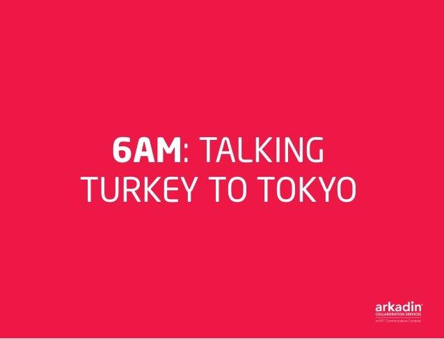 6AM: TALKING TURKEY TO TOKYO