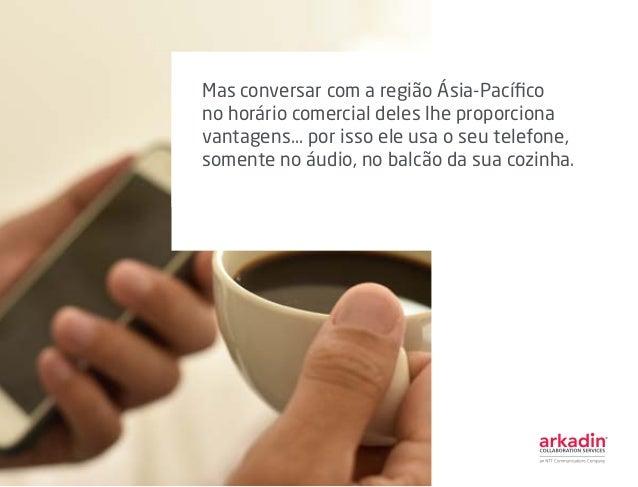 Mas conversar com a região Ásia-Pacífico no horário comercial deles lhe proporciona vantagens... por isso ele usa o seu te...