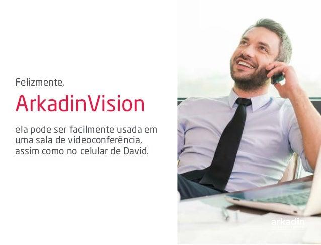 Felizmente, ArkadinVision ela pode ser facilmente usada em uma sala de videoconferência, assim como no celular de David.