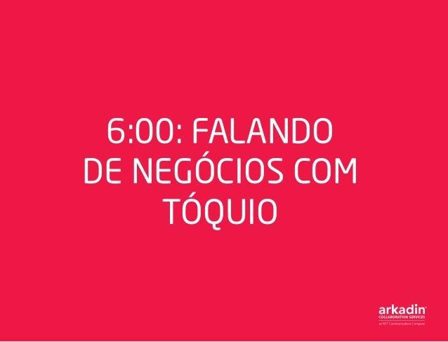 6:00: FALANDO DE NEGÓCIOS COM TÓQUIO