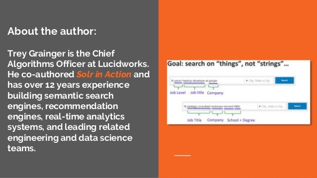 About the author: Trey Grainger is the Chief Algorithms Officer at Lucidworks. He co-authored Solr in Action and has over ...