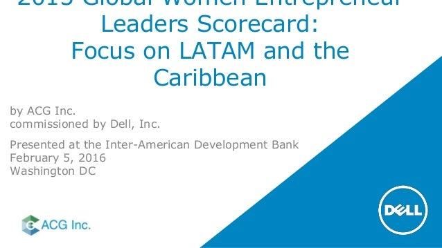 2015 Global Women Entrepreneur Leaders Scorecard: Focus on LATAM and the Caribbean by ACG Inc. commissioned by Dell, Inc. ...