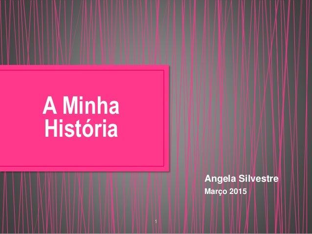 1 A Minha História Angela Silvestre Março 2015