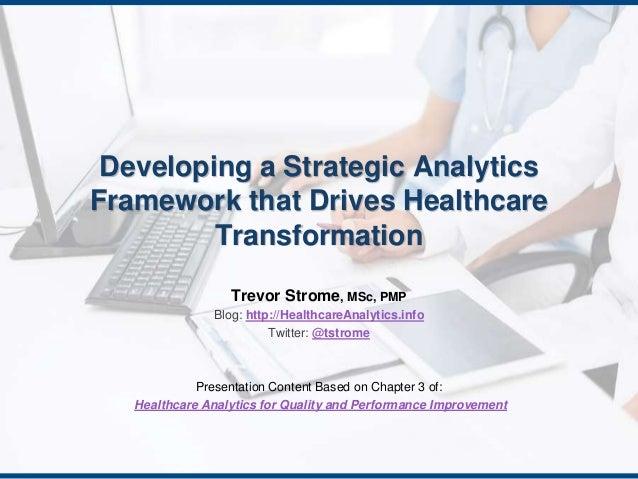 Developing a Strategic Analytics  Framework that Drives Healthcare  Transformation  Trevor Strome, MSc, PMP  Blog: http://...