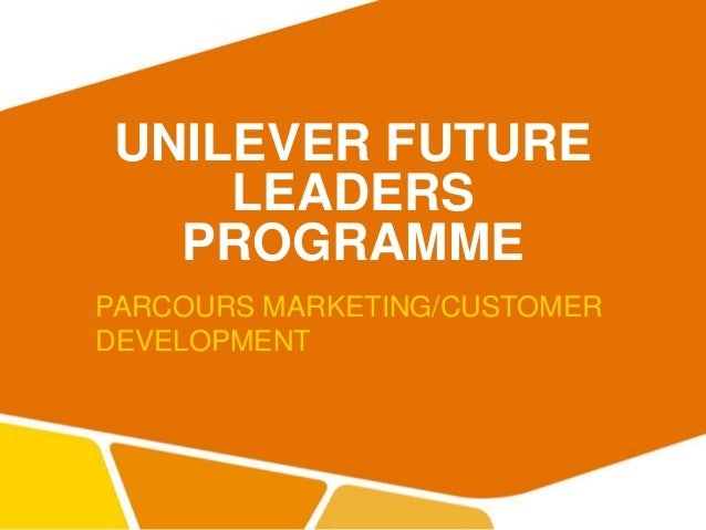 UNILEVER FUTURE LEADERS PROGRAMME PARCOURS MARKETING/CUSTOMER DEVELOPMENT