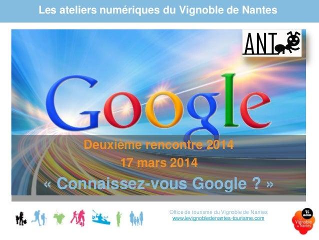 Les ateliers numériques du Vignoble de Nantes Deuxième rencontre 2014 17 mars 2014 « Connaissez-vous Google ? » Office de ...