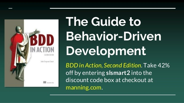 The Guide to Behavior-Driven Development BDD in Action, Second Edition. Take 42% off by entering slsmart2 into the discoun...