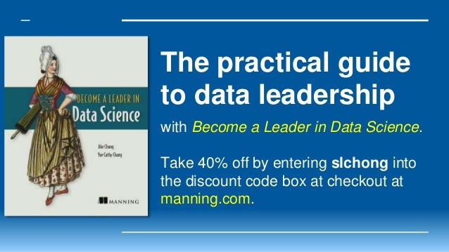 The practical guide to data leadership with Become a Leader in Data Science. Take 40% off by entering slchong into the dis...