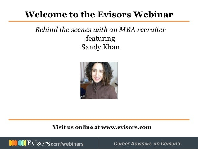 Welcome to the Evisors Webinar Visit us online at www.evisors.com Behind the scenes with an MBA recruiter featuring Sandy ...