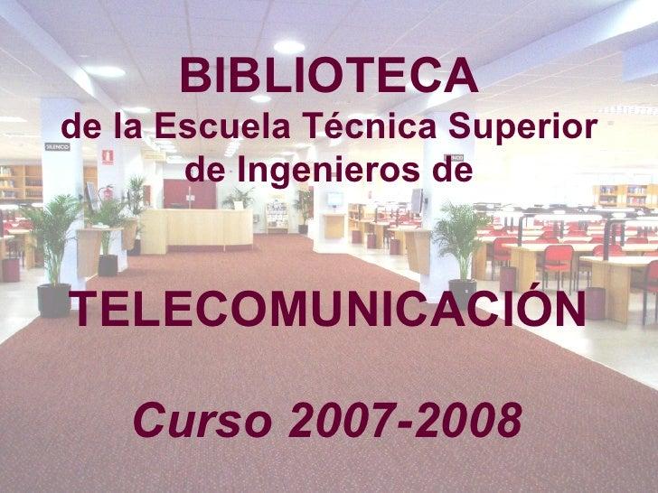 BIBLIOTECA de la Escuela Técnica Superior de Ingenieros de   TELECOMUNICACIÓN Curso 2007-2008
