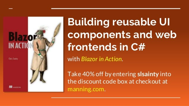 Building reusable UI components and web frontends in C# with Blazor in Action. Take 40% off by entering slsainty into the ...