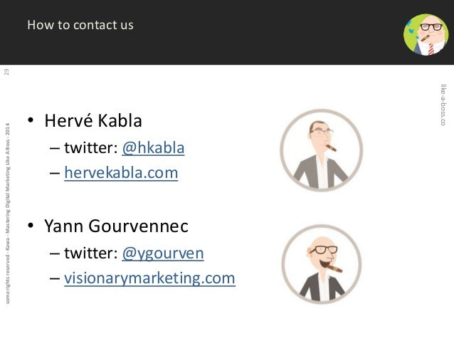 some rights reserved - Kawa - Mastering Digital Marketing Like A Boss - 2014 29  How to contact us  • Hervé Kabla  – twitt...
