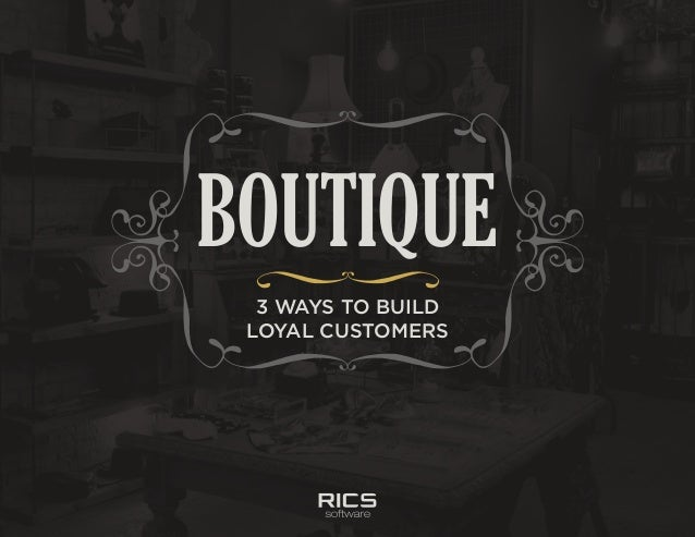 Boutique: 3 Ways to Build Loyal Customers 3 WAYS TO BUILD LOYAL CUSTOMERS BOUTIQUE