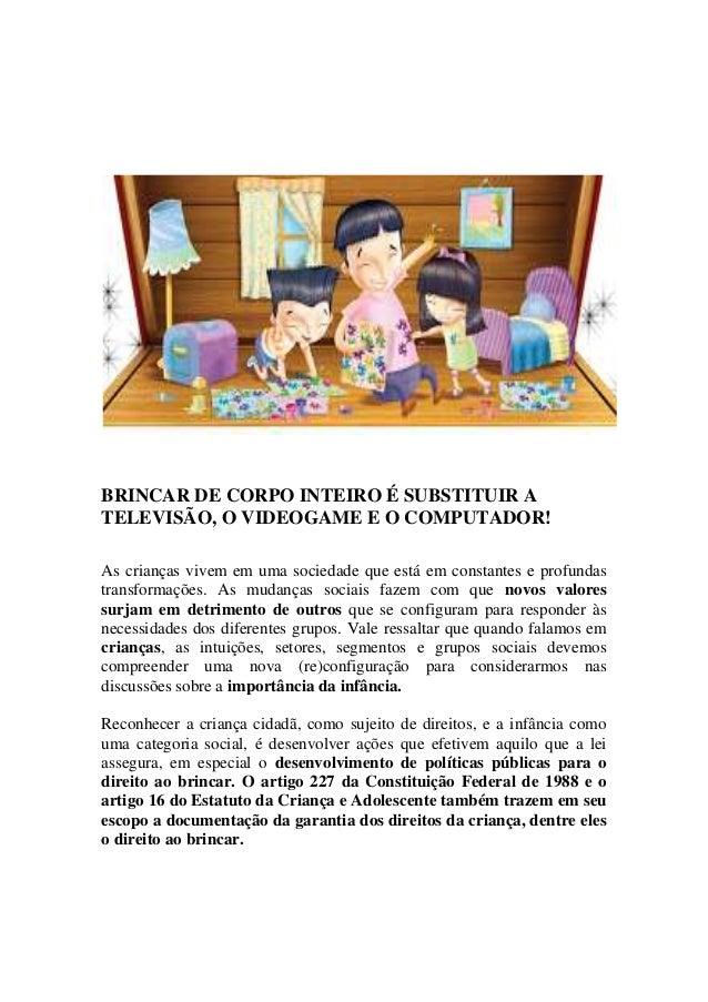 BRINCAR DE CORPO INTEIRO É SUBSTITUIR A TELEVISÃO, O VIDEOGAME E O COMPUTADOR! As crianças vivem em uma sociedade que está...