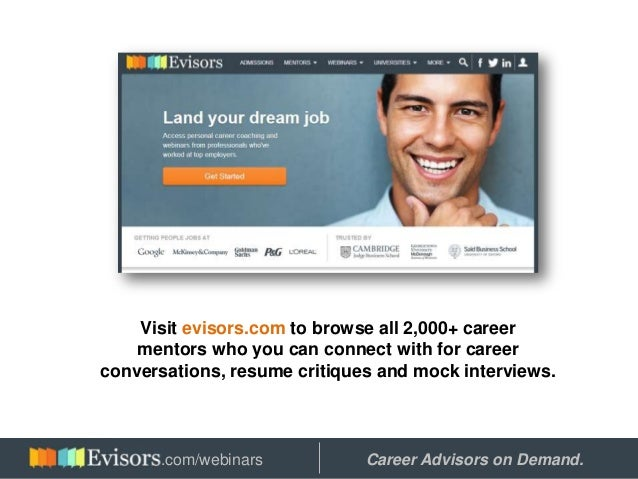 Visit evisors.com to browse all 2,000+ career mentors who you can connect with for career conversations, resume critiques ...