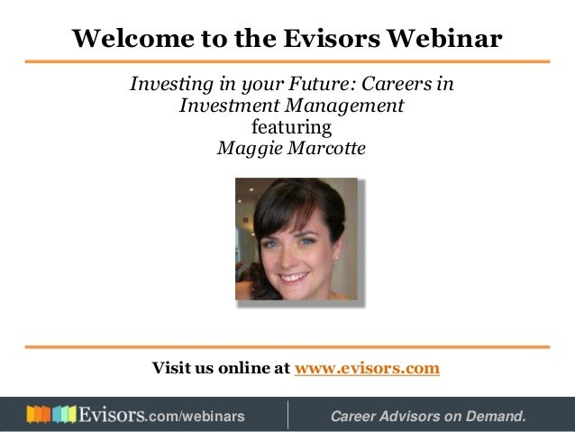 Welcome to the Evisors Webinar Visit us online at www.evisors.com Investing in your Future: Careers in Investment Manageme...