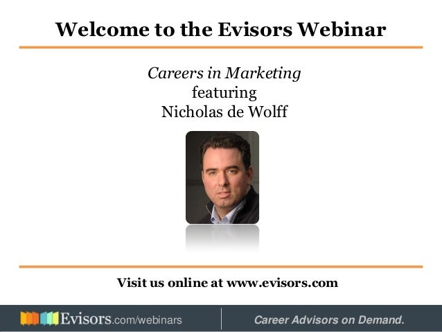 Welcome to the Evisors Webinar Visit us online at www.evisors.com Careers in Marketing featuring Nicholas de Wolff Hosted ...